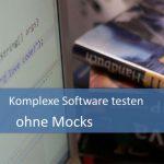 Komplexe Software testen ohne Mocks