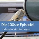 Jubiläumsepisode 100: Ich beantworte Hörerfragen